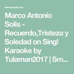 Marco Antonio Solis - Recuerdo,Tristeza y Soledad on Sing! Karaoke by Tulaman2017 | Smule