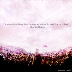 """""""It's our choices, Harry, that show what we truly are, far more than our abilities.""""  -  Albus Dumbledore"""
