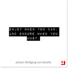 """""""Enjoy when you can, and endure when you must."""" - Johann Wolfgang von Goethe"""
