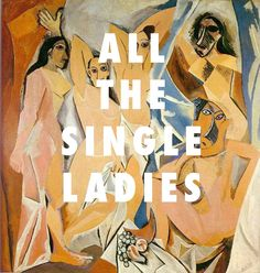 flyartproductions: Les Demoiselles d'Single Les Demoiselles d'Avignon, Pablo Picasso (1907) / Single Ladies, Beyonce