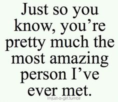 You're the most amazing person I have ever met.