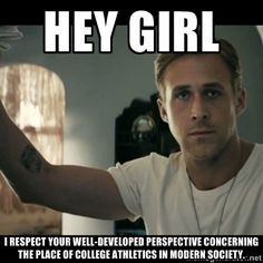 ryan gosling hey girl - Hey girl I respect your well-developed perspective concerning the place of college athletics in modern society.