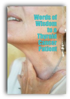 WORDS OF WISDOM to a THYROID CANCER PATIENT …FROM OTHER THYROID CANCER PATIENTS WHO HAVE ALREADY WALKED YOUR PATH Thank you to … Continued