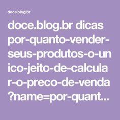 doce.blog.br dicas por-quanto-vender-seus-produtos-o-unico-jeito-de-calcular-o-preco-de-venda?name=por-quanto-vender-seus-produtos-o-unico-jeito-de-calcular-o-preco-de-venda&category_name=dicas&essb3_subscribe_nonce=ede3b7a661&essb-malchimp-signup=1