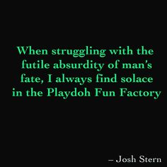 When struggling with the futile absurdity of man's fate, I always find solace in the Playdoh Fun Factory