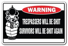 """TRESPASSERS WILL BE SHOT SURVIVORS WILL BE SHOT AGAIN Warning Sign security by ZANYSIGNS. Save 31 Off!. $8.99. Brand New Sign: 8"""" x 12"""". Top Quality Sign. The Ultimate Gag Gift!. Proudly Manufactured in the U.S.A.. This is a brand new 8"""" tall and 12"""" wide sign. Our novelty signs are made from outdoor durable plastic with professional grade vinyl graphics. These signs will never rust or fade, perfect inside or out (4-5 years outdoors)! The sign has round corners and a hole pre-drilled for..."""
