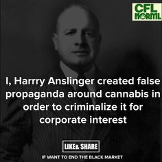 Harry Anslinger, 1st Commissioner of Narcotics under Roosevelt and Truman promoted criminalizing cannabis