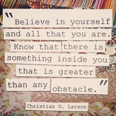 """""""Believe in yourself and all that you are. Know that  there is something inside you that is greater than any obstacle."""""""
