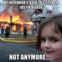 Disaster Girl - MY NEIGHBOR'S USED TO LISTEN TO JUSTIN BIEBER NOT ANYMORE......