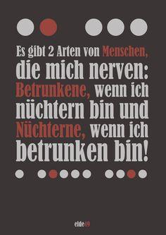 Es gibt 2 Arten von Menschen, die mich nerven:  Betrunkene, wenn ich nüchtern bin und  Nüchterne, wenn ich betrunken bin!