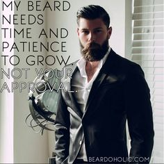 My Beard Needs Time and Patience To Grow. Not Your Approval. From Beardoholic.com