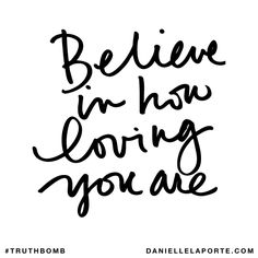 Believe in how loving you are. Subscribe: DanielleLaPorte.com #Truthbomb #Words #Quotes