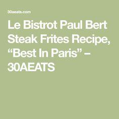 "Le Bistrot Paul Bert Steak Frites Recipe, ""Best In Paris"" – 30AEATS"