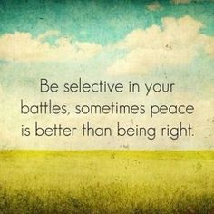"""""""Be selective in your battles, sometimes peace is better than being right."""" Oh, so true!"""