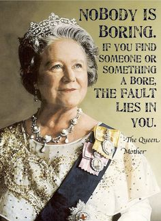 """Nobody is boring..."" -Queen Mother  Goodness I love her!"