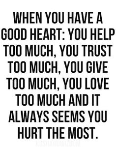 When you have a good heart, you help too much, you trust too much, you give too much, you love too much. And it always seems that you hurt the most You have a good heart. Now Quotes, Quotes To Live By, Motivational Quotes, Funny Quotes, Inspirational Quotes, No Trust Quotes, Why Me Quotes, Quotes About Trust, Break Up Quotes