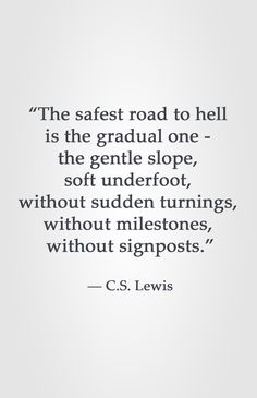 """The safest road to hell is the gradual one - the gentle slope, soft underfoot, without sudden turnings, without milestones, without signposts. Bible Verses Quotes, Faith Quotes, Wisdom Quotes, Quotes To Live By, Me Quotes, Cool Words, Wise Words, Great Quotes, Inspirational Quotes"