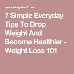 7 Simple Everyday Tips To Drop Weight And Become Healthier - Weight Loss 101