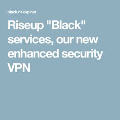 "Riseup ""Black"" services, our new enhanced security VPN"