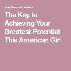 The Key to Achieving Your Greatest Potential - This American Girl