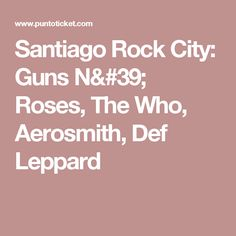 Santiago Rock City: Guns N' Roses, The Who, Aerosmith, Def Leppard
