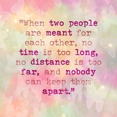 """When two people are meant for each other, no time is too long, no distance is too far, and nobody can keep them apart."" #lovequotes"