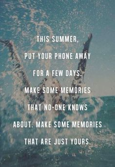 This summer, put your phone away for a few days. Make some memories that no-one knows about. Make some memories that are just yours.