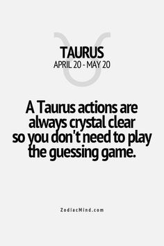 A Taurus actions are always crystal clear so you don't need to play the guessing game