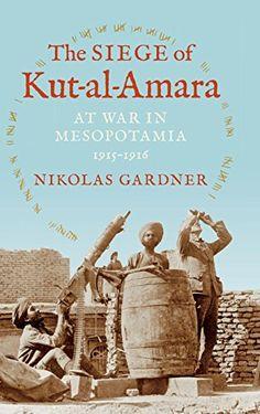 The Siege of Kut-Al-Amara: At War in Mesopotamia, 1915-19…