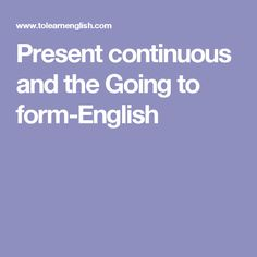 Present continuous and the Going to form-English