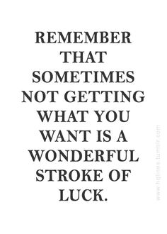 Sometimes not getting what you want is a wonderful stroke of luck... motivational words of wisdom