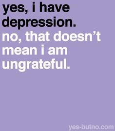 yes, I have depression. No, that doesnt mean I am ungrateful.
