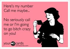 Funny Flirting Ecard: Here's my number Call me maybe... No seriously call me or I'm going to go bitch crazy on you!