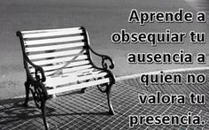 Aprende a obsequiar tu ausencia a quien no valora tu presencia