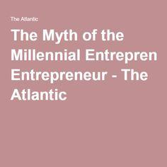 The Myth of the Millennial Entrepreneur - The Atlantic