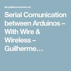 Serial Comunication between Arduinos – With Wire & Wireless – Guilherme…