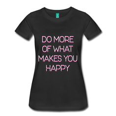 Do More of What Makes You Happy - Inspirational Quote on your t-shirt, bag or cup. https://shop.spreadshirt.com/InspirationalQuotesEveryday/do+more+of+what+makes+you+happy-A105009670?department=2&productType=813&color=000000&appearance=2&view=1&noCache=true