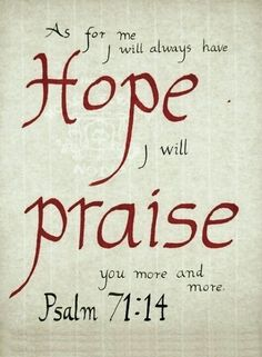 As for me I will always have hope. I will Praise you more and more. Psalm 71:14