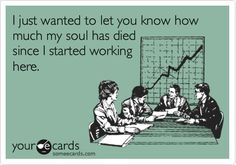 I just wanted to let you know how much my soul has died since I started working here. | Workplace Ecard | someecards.com