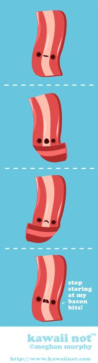 Stop staring at my bacon bits.  Kawaii Not - by Megan Murphy
