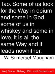 Tao. Some of us look for the Way in opium and some in God, some of us in whiskey and some in love. It is all the same Way and it leads nowhither. - W. Somerset Maugham #quotes #quotations