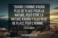 Quand l'Homme n'aura plus de place pour la nature, peut-être la nature n'aura t-elle plus de place pour l'Homme. (Stefan Edberg)