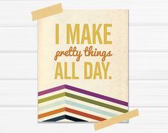 """Graphic Art Print """"I Make Pretty Things All Day"""" in Multi Colored Chevron via Etsy. Craft Business, Business Help, Business Inspiration, Heart Art, Handmade Shop, Crafts To Sell, Selling Crafts, Making Ideas, Graphic Art"""