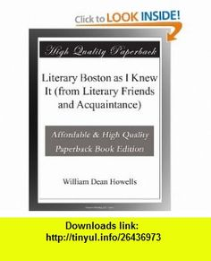 Literary Boston as I Knew It (from Literary Friends and Acquaintance) William Dean Howells ,   ,  , ASIN: B003VRZHRK , tutorials , pdf , ebook , torrent , downloads , rapidshare , filesonic , hotfile , megaupload , fileserve