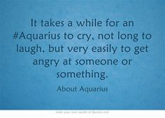 It takes a while for an #Aquarius to cry, not long to laugh, but very easily to get angry at someone or something.