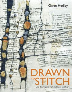 Drawn to Stitch: Line, Drawing, and Mark-Making in Textile Art.   Learn creative uses of line in embroidery and textile art to convey texture, tone, form, movement, and mood.    By Gwen Hedley