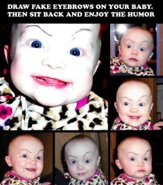 draw fake eyebrows on your baby. then sit back and enjoy the humor! So mean, yet so funny! Funny Shit, Haha Funny, Funny Stuff, Funny Ads, Freaking Hilarious, Fun Funny, Super Funny, Funny Humor, Can't Stop Laughing