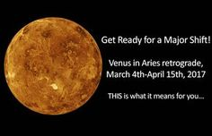 Article by Vivienne Micallef-Browne More love, more abundance, more joy! Venus in Aries retrograde, from March 4th at 13°,until April 15th, 2017 at 26° Pisces Last time Venus was retrograde was in July 2015 and in the sign of Aries, was in March 2009. When Venus is retrograde, she