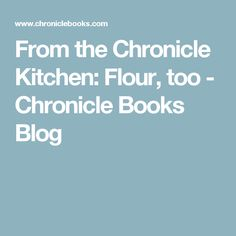 From the Chronicle Kitchen: Flour, too - Chronicle Books Blog