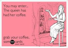 You may enter, the queen has had her coffee. ☕️